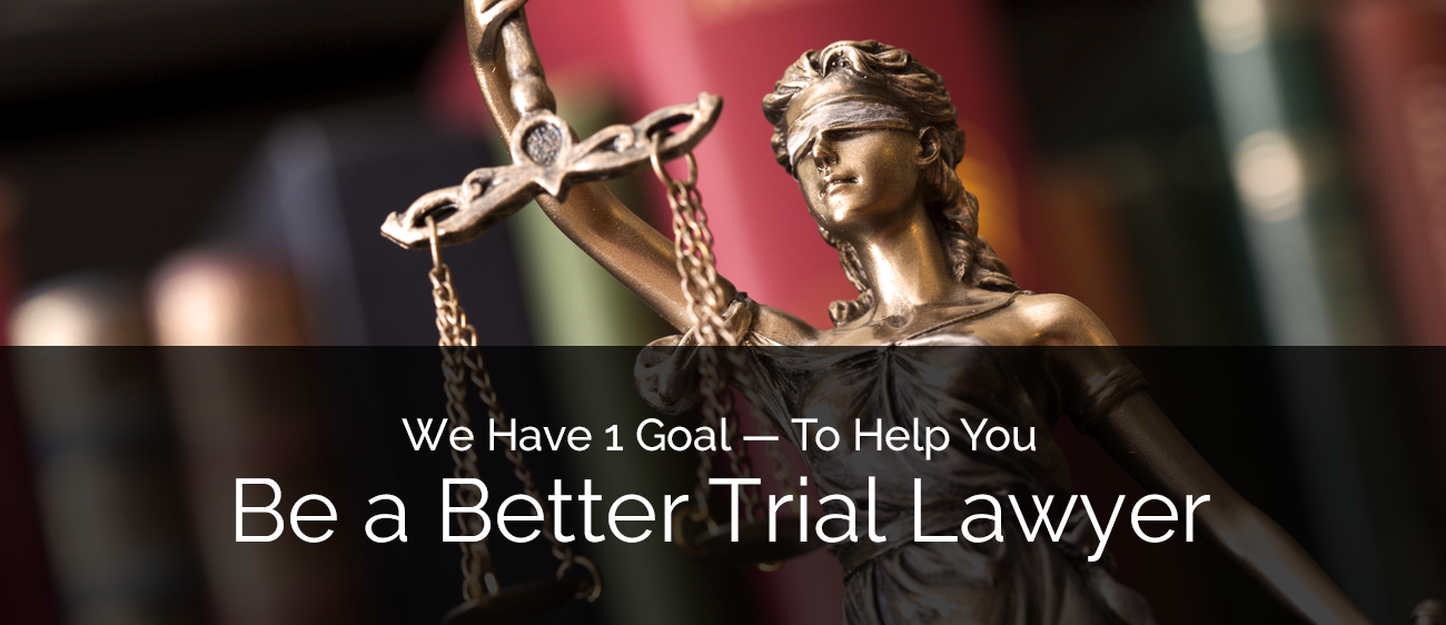 We Have 1 Goal — To Help You Be a Better Trial Lawyer